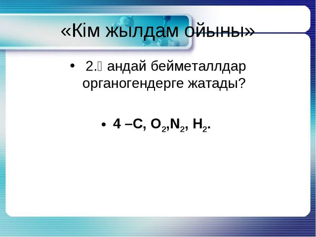 «Кім жылдам ойыны» 2.Қандай бейметаллдар органогендерге жатады? 4 –С, О2,N2,...