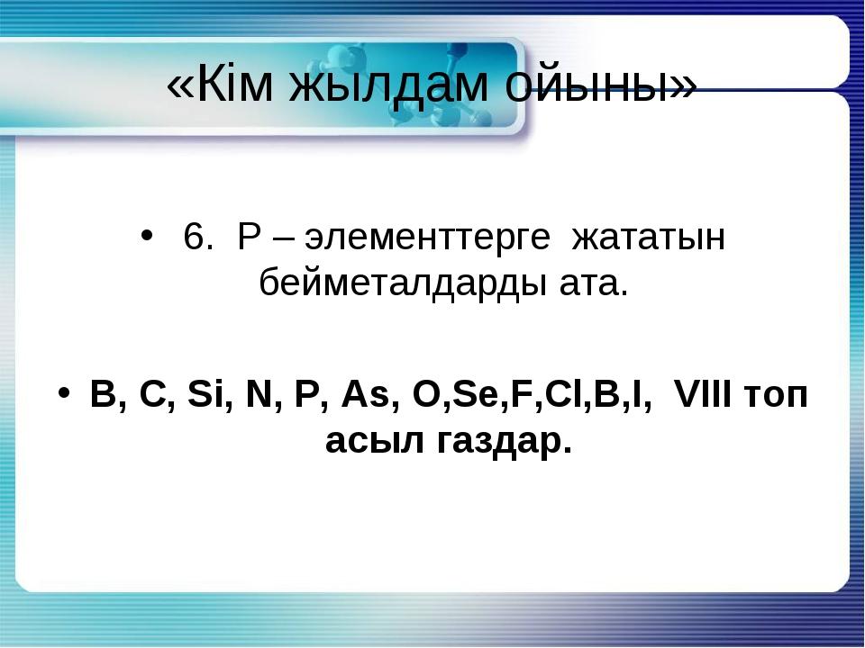 «Кім жылдам ойыны» 6. Р – элементтерге жататын бейметалдарды ата. B, C, Si, N...
