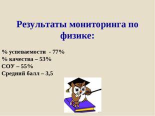 Результаты мониторинга по физике: % успеваемости - 77% % качества – 53% СОУ –