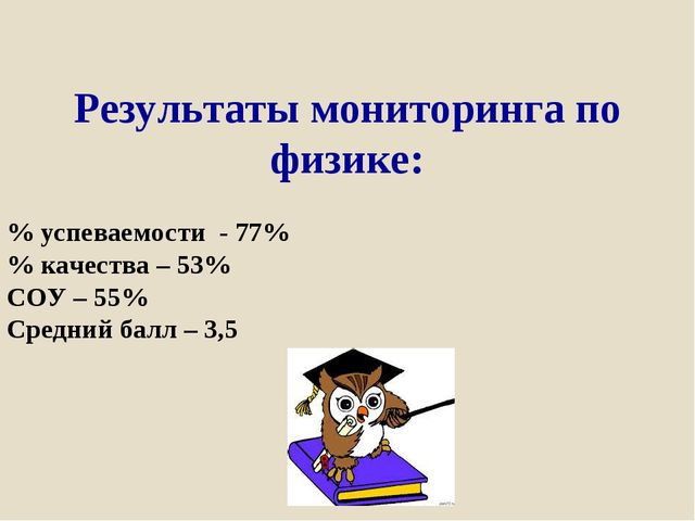 Результаты мониторинга по физике: % успеваемости - 77% % качества – 53% СОУ –...