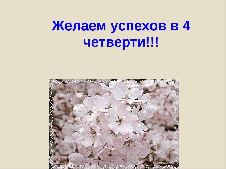 Желаем успехов в 4 четверти!!!