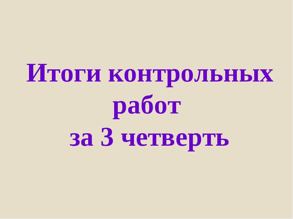 Итоги контрольных работ за 3 четверть