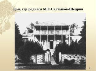 * Дом, где родился М.Е.Салтыков-Щедрин