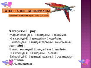 Кітаппен жұмыс №2 (117 бет). (Ауызша) ТОТЫ ҚҰСТЫҢ ТАПСЫРМАСЫ. Алгоритм құрау.