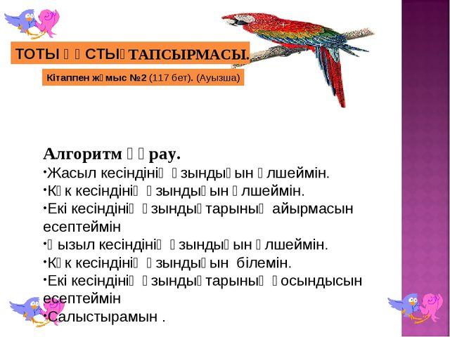 Кітаппен жұмыс №2 (117 бет). (Ауызша) ТОТЫ ҚҰСТЫҢ ТАПСЫРМАСЫ. Алгоритм құрау....