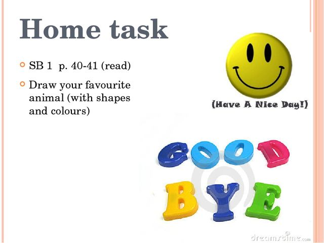 Home task SB 1 p. 40-41 (read) Draw your favourite animal (with shapes and co...