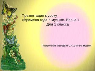Презентация к уроку «Времена года в музыке. Весна.» Для 1 класса Подготовила: