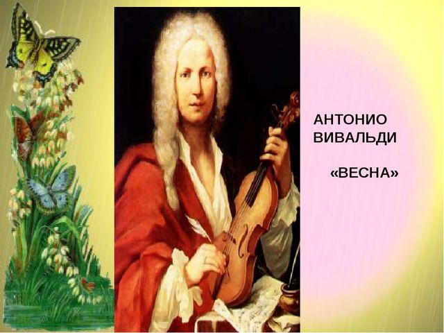 АНТОНИО ВИВАЛЬДИ «ВЕСНА»