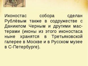 Иконостас собора сделан Рублёвым также в содружестве с Даниилом Черным и друг