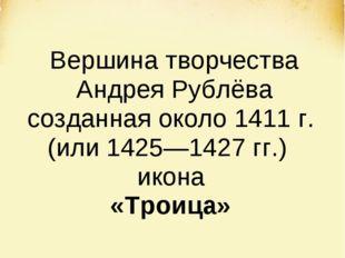 Вершина творчества Андрея Рублёва созданная около 1411 г. (или 1425—1427 гг.)