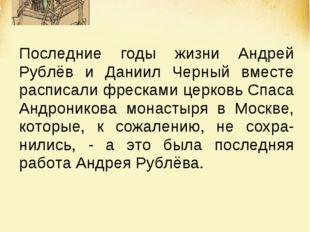 Последние годы жизни Андрей Рублёв и Даниил Черный вместе расписали фресками