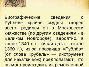 Биографические сведения о Рублёве крайне скудны: скорее всего, родился он в М