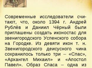 Современные исследователи счи-тают, что, около 1394 г. Андрей Рублёв и Даниил