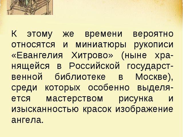 К этому же времени вероятно относятся и миниатюры рукописи «Евангелия Хитрово...