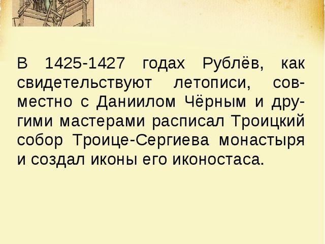 В 1425-1427 годах Рублёв, как свидетельствуют летописи, сов-местно с Даниилом...