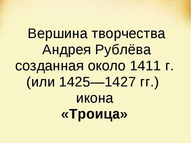 Вершина творчества Андрея Рублёва созданная около 1411 г. (или 1425—1427 гг.)...