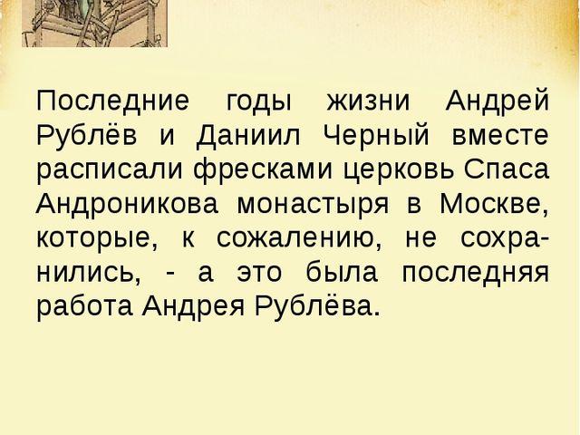 Последние годы жизни Андрей Рублёв и Даниил Черный вместе расписали фресками...