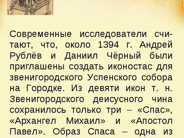 Современные исследователи счи-тают, что, около 1394 г. Андрей Рублёв и Даниил...