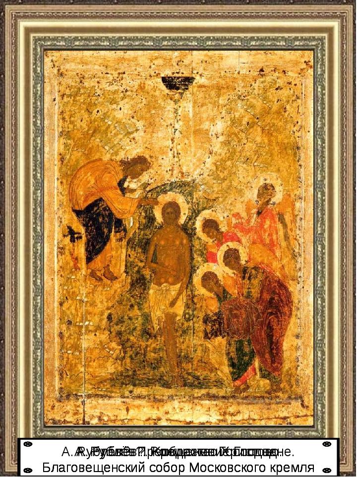 А. Рублёв?. Крещение Господне. Благовещенский собор Московского кремля А. Руб...