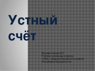 Устный счёт Мухаметьянова М.Р. Учитель начальных классов ООШ с. Амирово Буздя