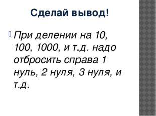 Сделай вывод! При делении на 10, 100, 1000, и т.д. надо отбросить справа 1 ну