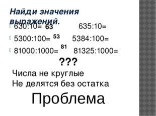 Найди значения выражений. 630:10= 635:10= 5300:100= 5384:100= 81000:1000= 813