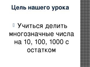 Цель нашего урока Учиться делить многозначные числа на 10, 100, 1000 с остатком