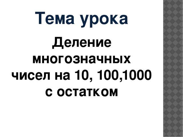 Тема урока Деление многозначных чисел на 10, 100,1000 с остатком