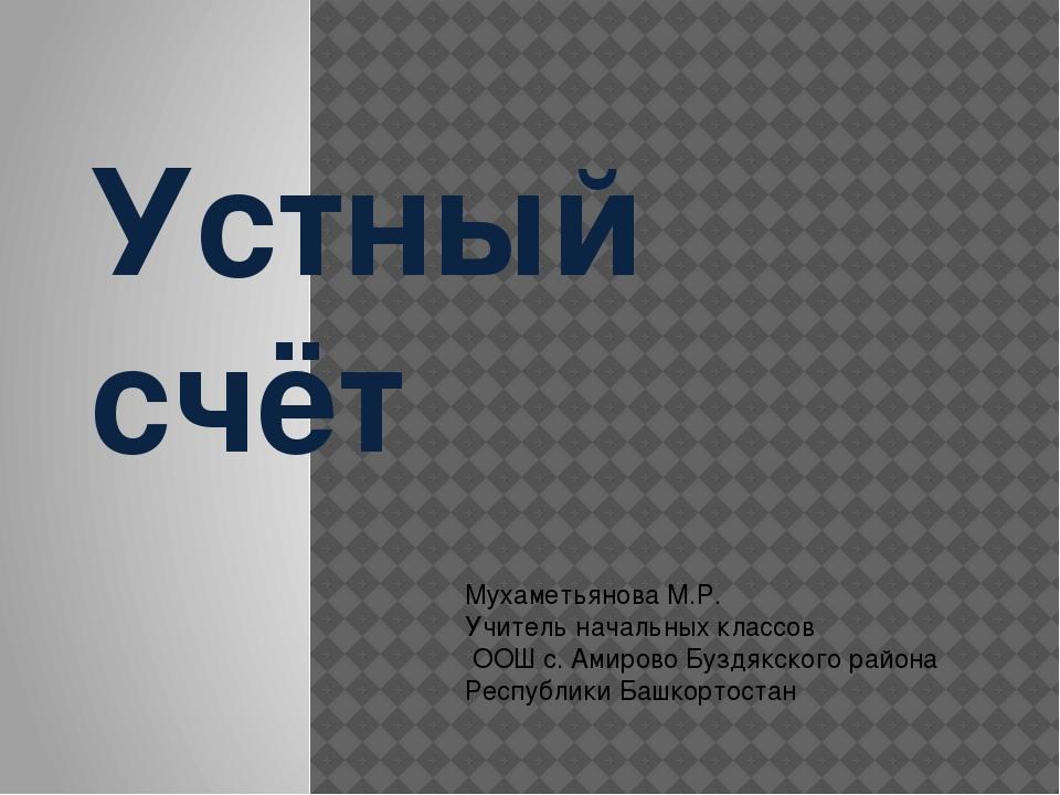 Устный счёт Мухаметьянова М.Р. Учитель начальных классов ООШ с. Амирово Буздя...