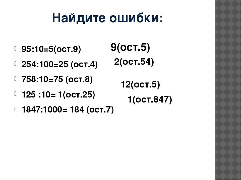 Найдите ошибки: 95:10=5(ост.9) 254:100=25 (ост.4) 758:10=75 (ост.8) 125 :10=...