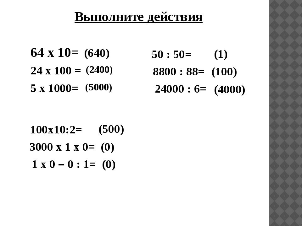 Выполните действия 64 х 10= 24 х 100 = 5 х 1000= (640) (2400) 50 : 50= (1) (5...