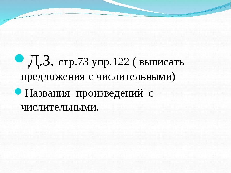 Д.З. cтр.73 упр.122 ( выписать предложения с числительными) Названия произвед...