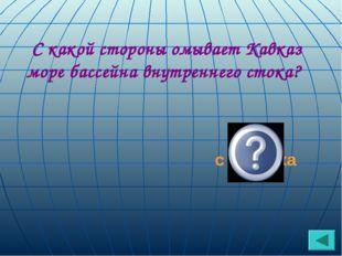 С какой стороны омывает Кавказ море бассейна внутреннего стока? с востока