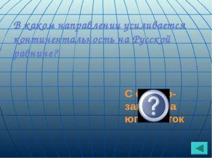 В каком направлении усиливается континентальность на Русской равнине? С север