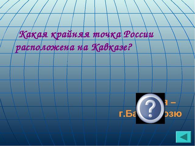 Какая крайняя точка России расположена на Кавказе? южная – г.Базардюзю