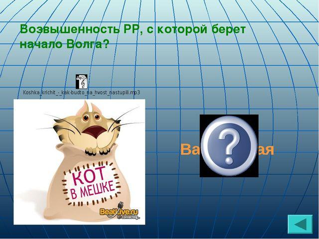 Валдайская Возвышенность РР, с которой берет начало Волга?