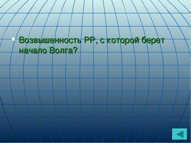 Возвышенность РР, с которой берет начало Волга?