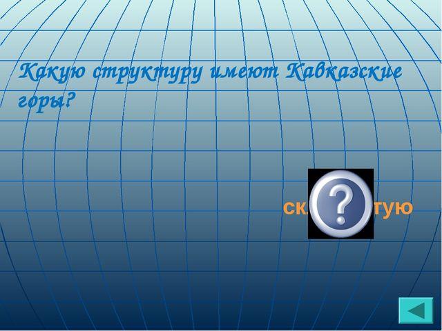 Какую структуру имеют Кавказские горы? складчатую