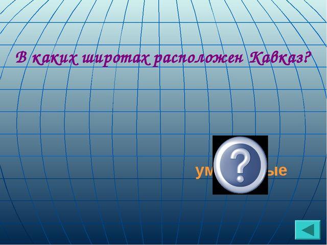 В каких широтах расположен Кавказ? умеренные