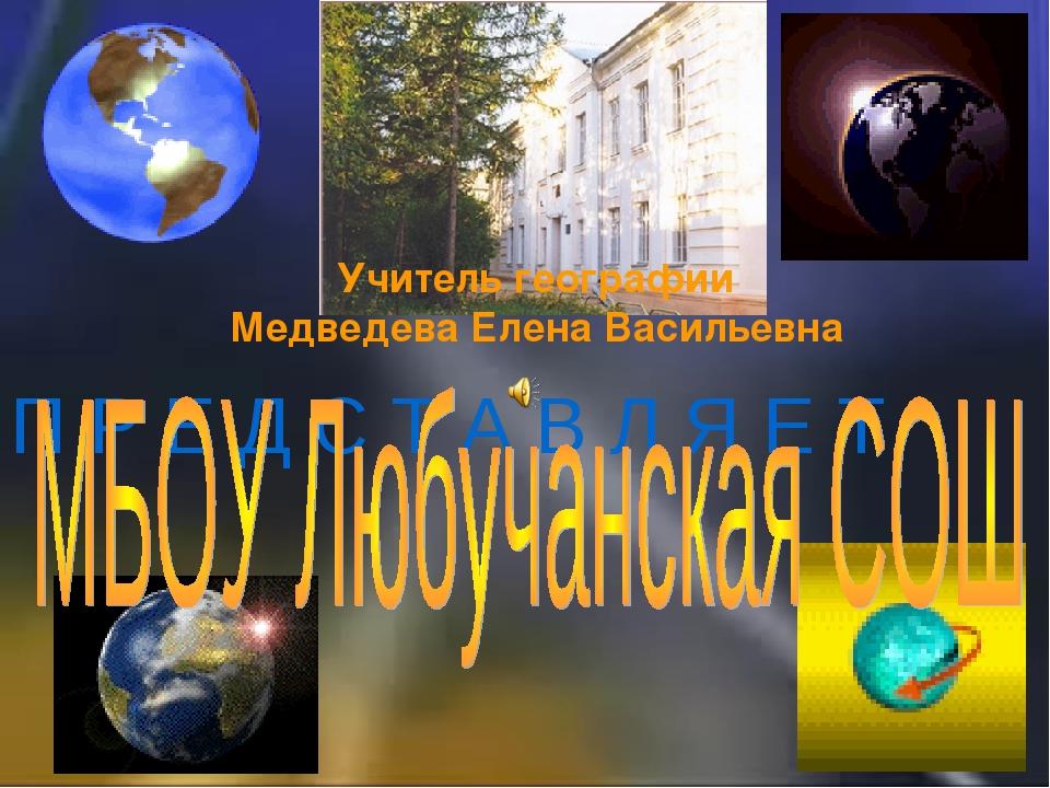 П Р Е Д С Т А В Л Я Е Т Учитель географии Медведева Елена Васильевна