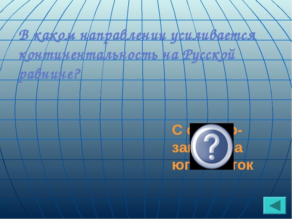 В каком направлении усиливается континентальность на Русской равнине? С север...