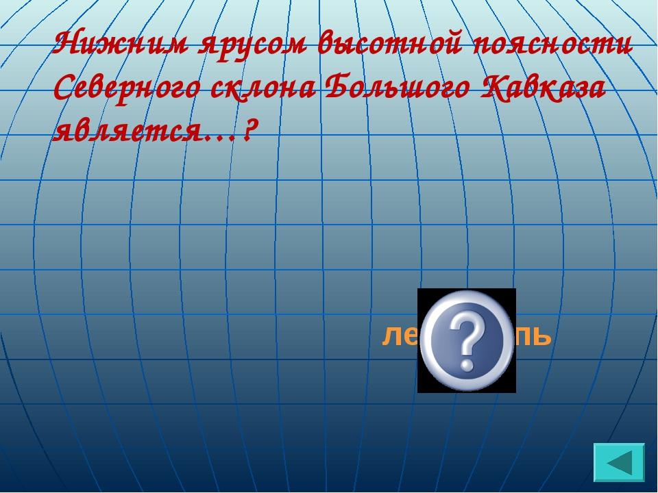 Нижним ярусом высотной поясности Северного склона Большого Кавказа является…?...