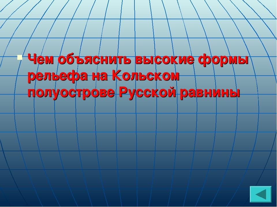 Чем объяснить высокие формы рельефа на Кольском полуострове Русской равнины