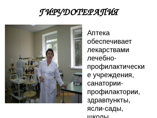 ГИРУДОТЕРАПИЯ Аптека обеспечивает лекарствами лечебно-профилактические учрежд...