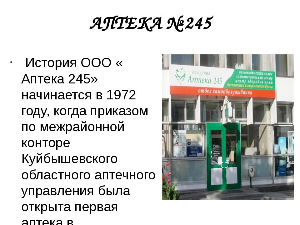 АПТЕКА № 245 История ООО « Аптека 245» начинается в 1972 году, когда приказо...