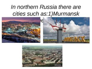 In northern Russia there are cities such as:1)Murmansk 2)Arkhangelsk 3)Vorkuta