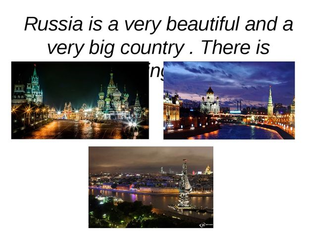 Russia is a very beautiful and a very big country . There is something to see.