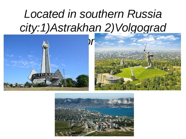 Located in southern Russia city:1)Astrakhan 2)Volgograd 3)Novorossiysk