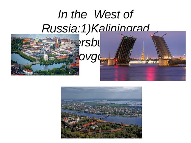 In the West of Russia:1)Kaliningrad 2)St.Petersburg 3)Veliky Novgorod