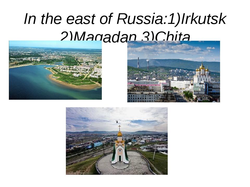 In the east of Russia:1)Irkutsk 2)Magadan 3)Chita